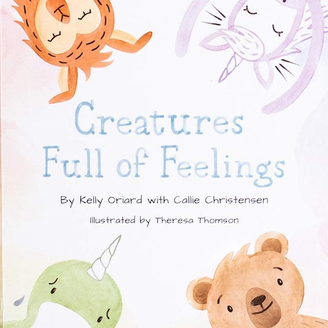 Creatures Full of Feelings by Kelly Oriard and Callie Christensen - Ages 0-2